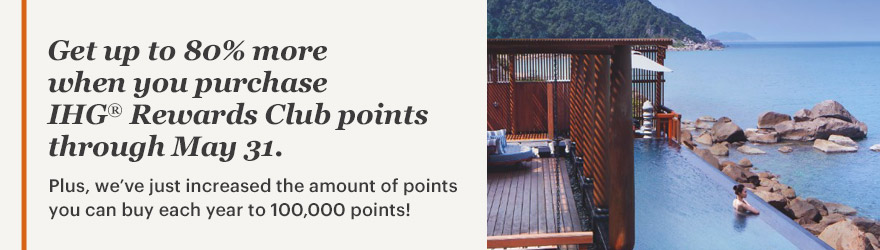 Get up to 80% more when you purchase IHG® Rewards Club points through May 31. Plus, we've just increased the amount of points you can buy each year to 100,000 points!