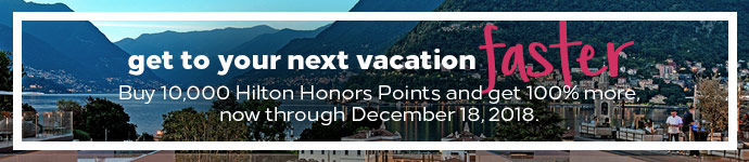 Get to your next vacation faster. Buy 10,000 Hilton Honors Points and get 100% more, now through December 18, 2018.