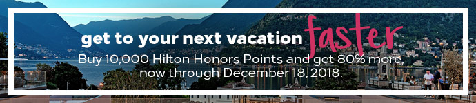 Get to your next vacation fast. Buy 10,000 Hilton Honors Points and get 80% more, now through December 18, 2018.